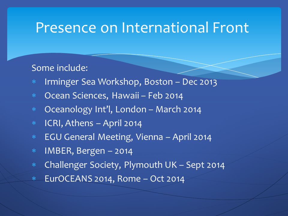 Some include:  Irminger Sea Workshop, Boston – Dec 2013  Ocean Sciences, Hawaii – Feb 2014  Oceanology Int'l, London – March 2014  ICRI, Athens – April 2014  EGU General Meeting, Vienna – April 2014  IMBER, Bergen – 2014  Challenger Society, Plymouth UK – Sept 2014  EurOCEANS 2014, Rome – Oct 2014 Presence on International Front
