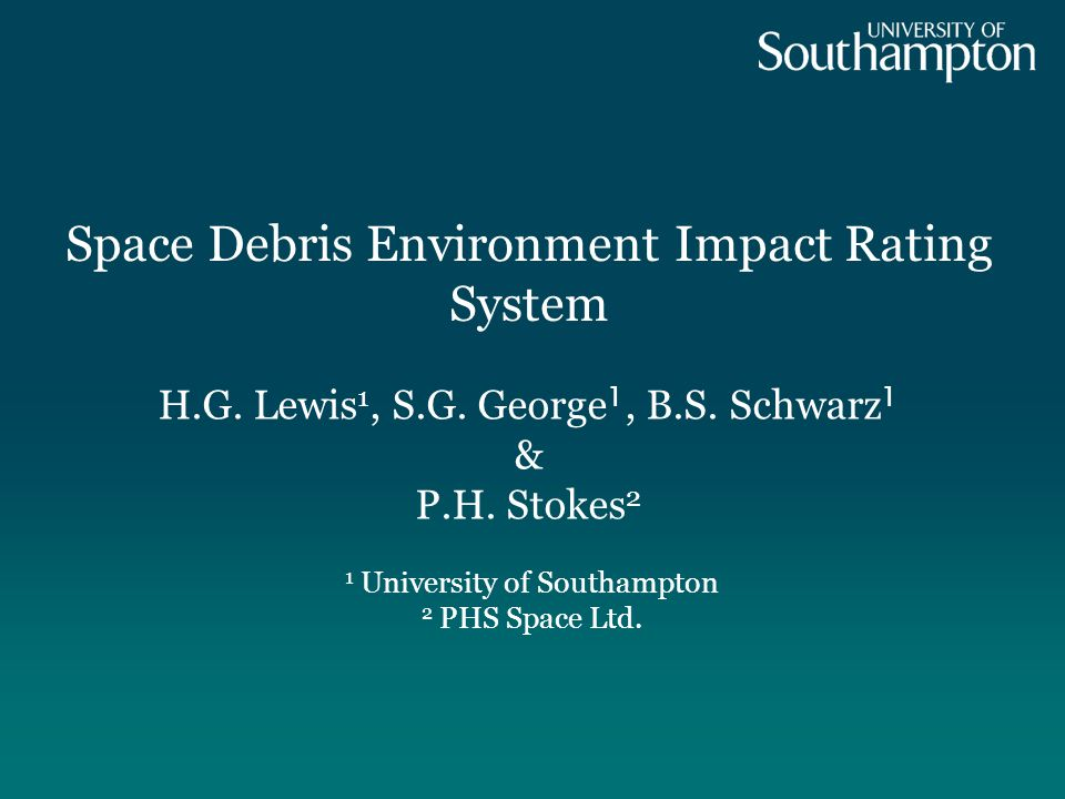 Space Debris Environment Impact Rating System 1 University of Southampton 2 PHS Space Ltd. H.G. Lewis 1, S.G. George 1, B.S. Schwarz 1 & P.H. Stokes 2