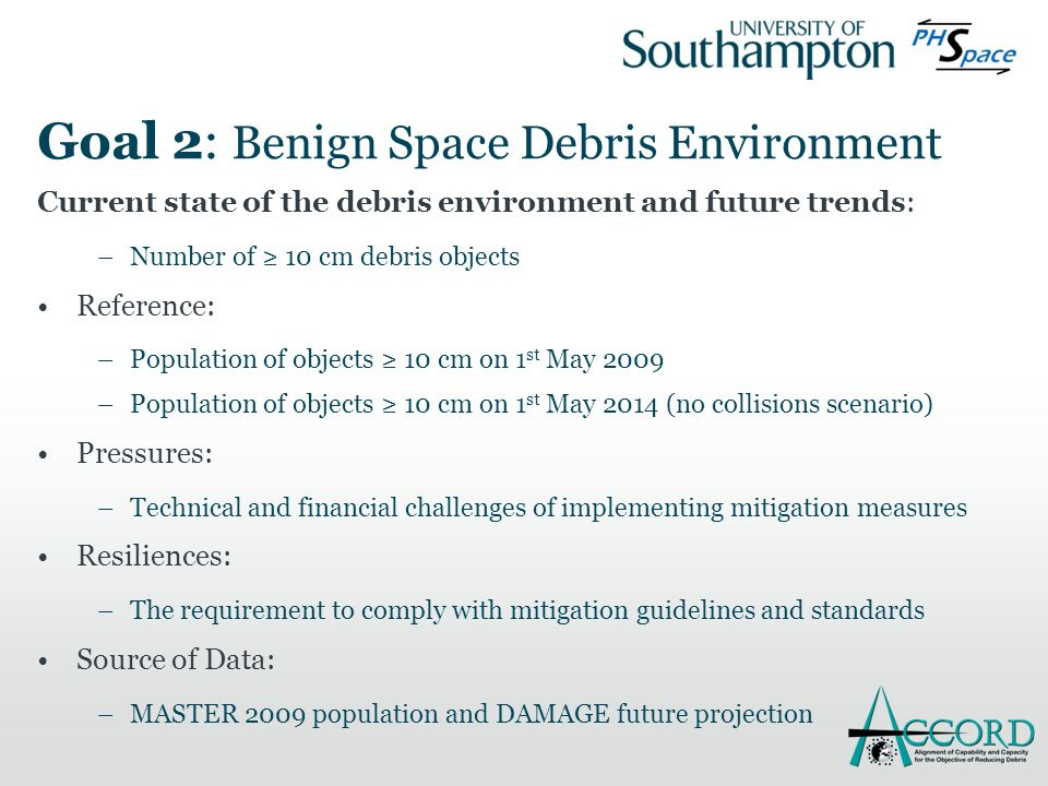 Goal 2: Benign Space Debris Environment Current state of the debris environment and future trends: –Number of ≥ 10 cm debris objects Reference: –Population of objects ≥ 10 cm on 1 st May 2009 –Population of objects ≥ 10 cm on 1 st May 2014 (no collisions scenario) Pressures: –Technical and financial challenges of implementing mitigation measures Resiliences: –The requirement to comply with mitigation guidelines and standards Source of Data: –MASTER 2009 population and DAMAGE future projection