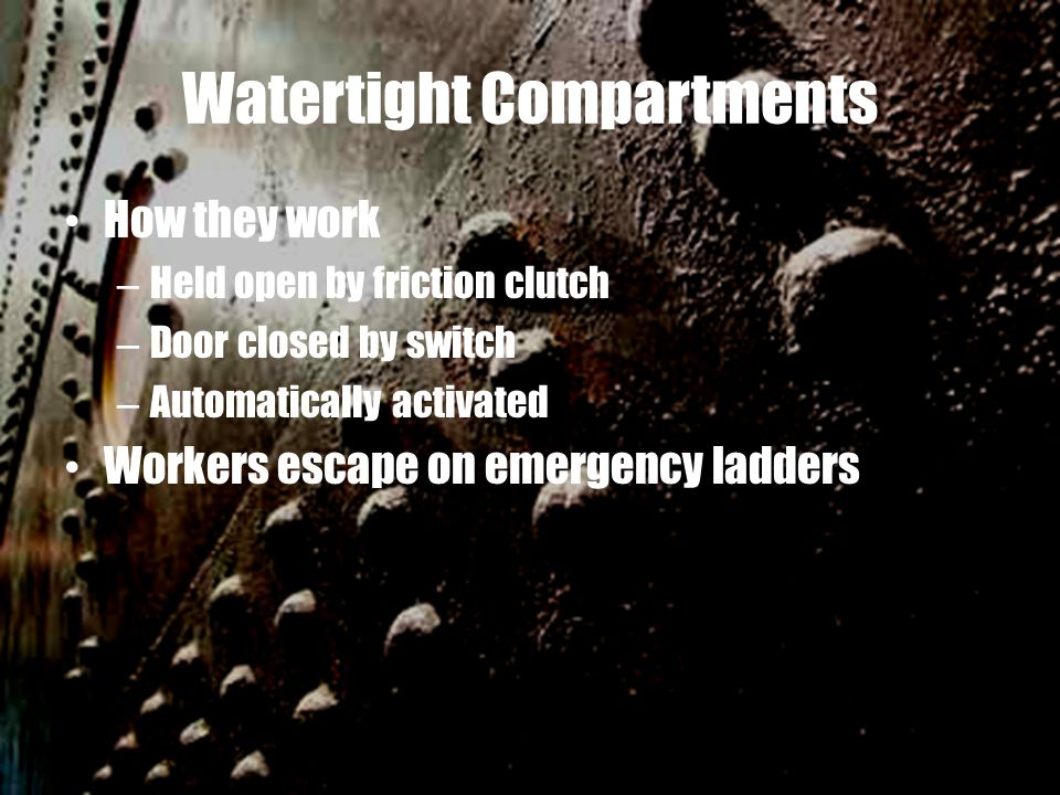 Watertight Compartments How they work – Held open by friction clutch – Door closed by switch – Automatically activated Workers escape on emergency lad