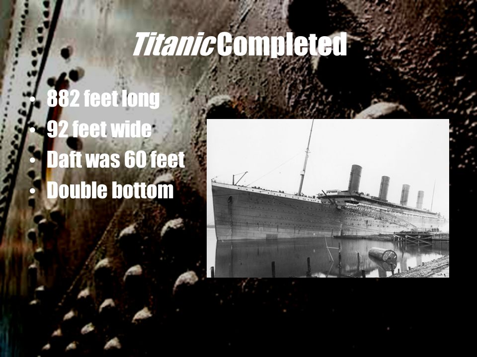 Titanic Completed 882 feet long 92 feet wide Daft was 60 feet Double bottom