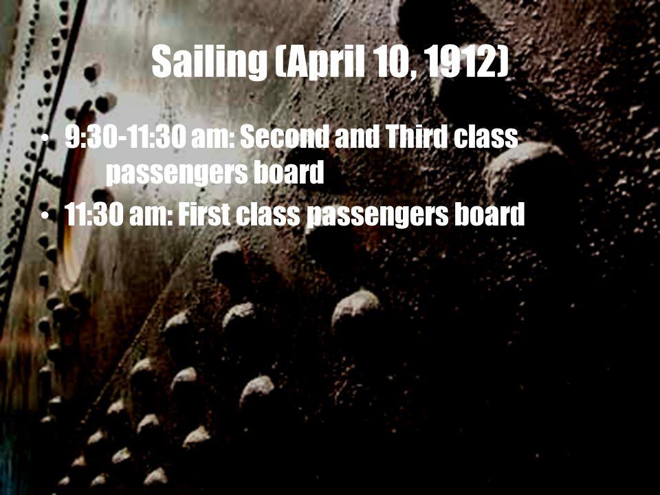 Sailing (April 10, 1912) 9:30-11:30 am: Second and Third class passengers board 11:30 am: First class passengers board