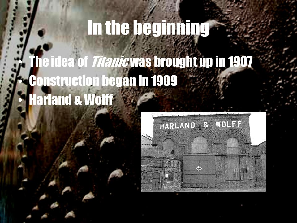 In the beginning The idea of Titanic was brought up in 1907 Construction began in 1909 Harland & Wolff