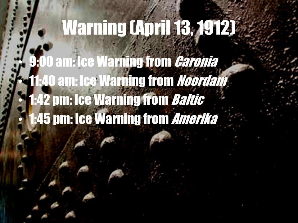 Warning (April 13, 1912) 9:00 am: Ice Warning from Caronia 11:40 am: Ice Warning from Noordam 1:42 pm: Ice Warning from Baltic 1:45 pm: Ice Warning from Amerika