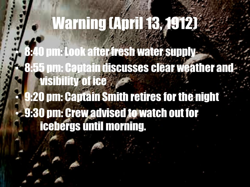 Warning (April 13, 1912) 8:40 pm: Look after fresh water supply 8:55 pm: Captain discusses clear weather and visibility of ice 9:20 pm: Captain Smith