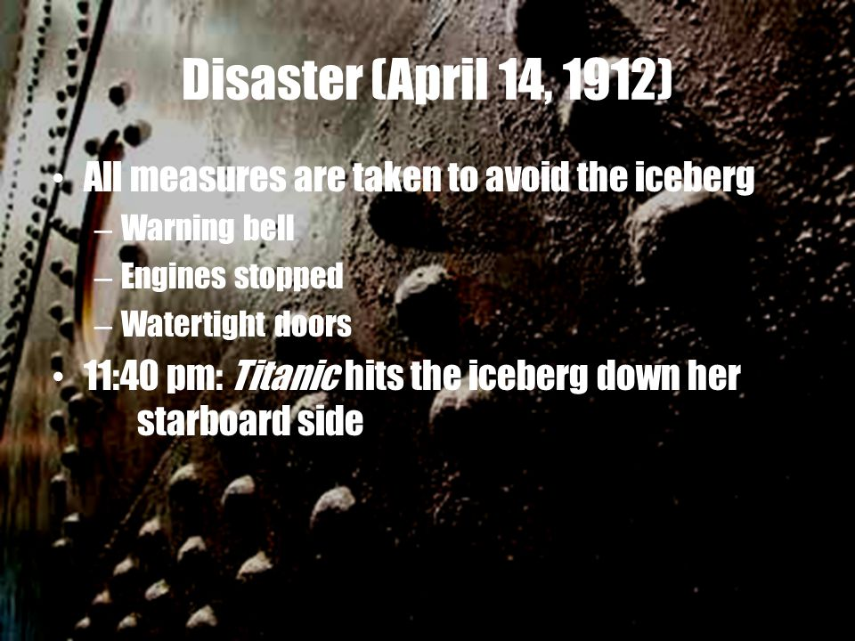 Disaster (April 14, 1912) All measures are taken to avoid the iceberg – Warning bell – Engines stopped – Watertight doors 11:40 pm: Titanic hits the iceberg down her starboard side