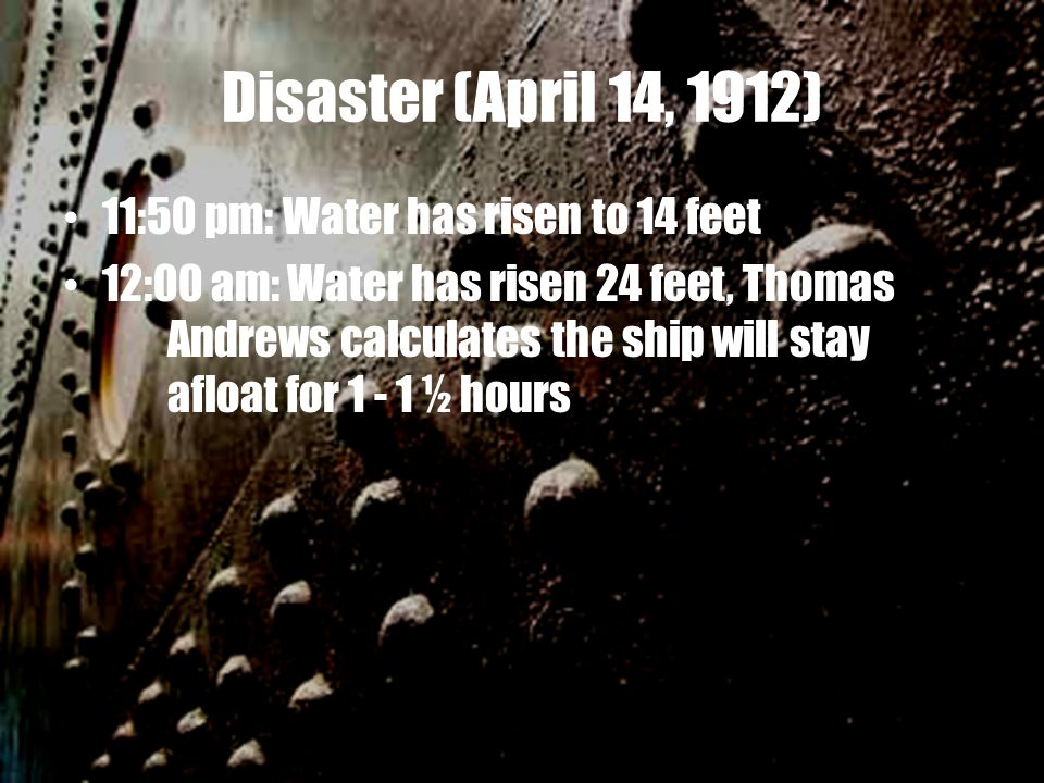 Disaster (April 14, 1912) 11:50 pm: Water has risen to 14 feet 12:00 am: Water has risen 24 feet, Thomas Andrews calculates the ship will stay afloat for 1 - 1 ½ hours