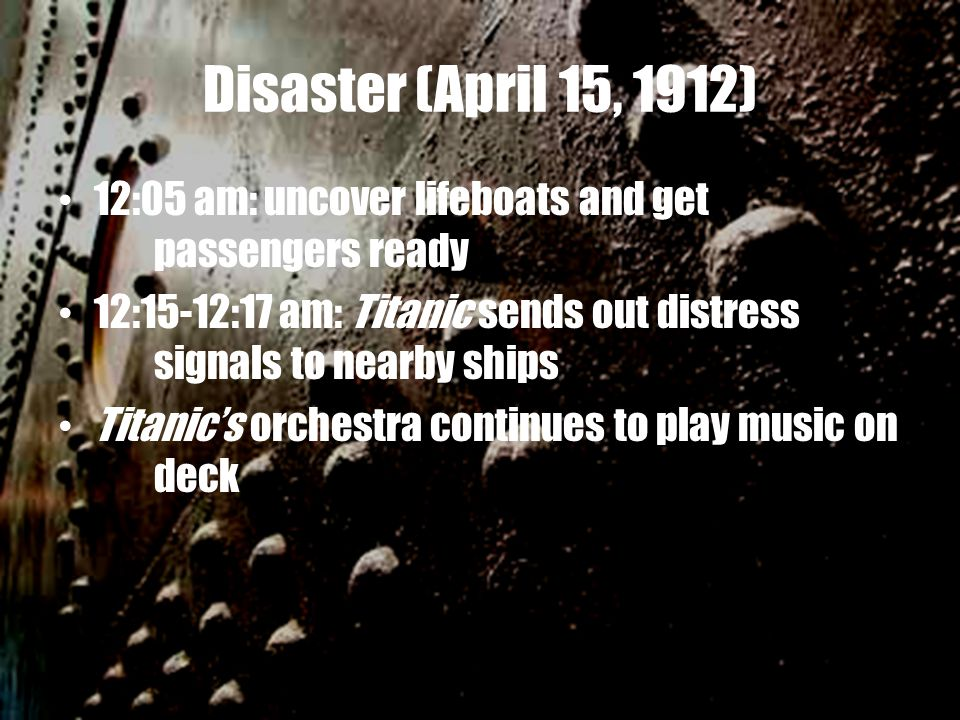 Disaster (April 15, 1912) 12:05 am: uncover lifeboats and get passengers ready 12:15-12:17 am: Titanic sends out distress signals to nearby ships Titanic's orchestra continues to play music on deck