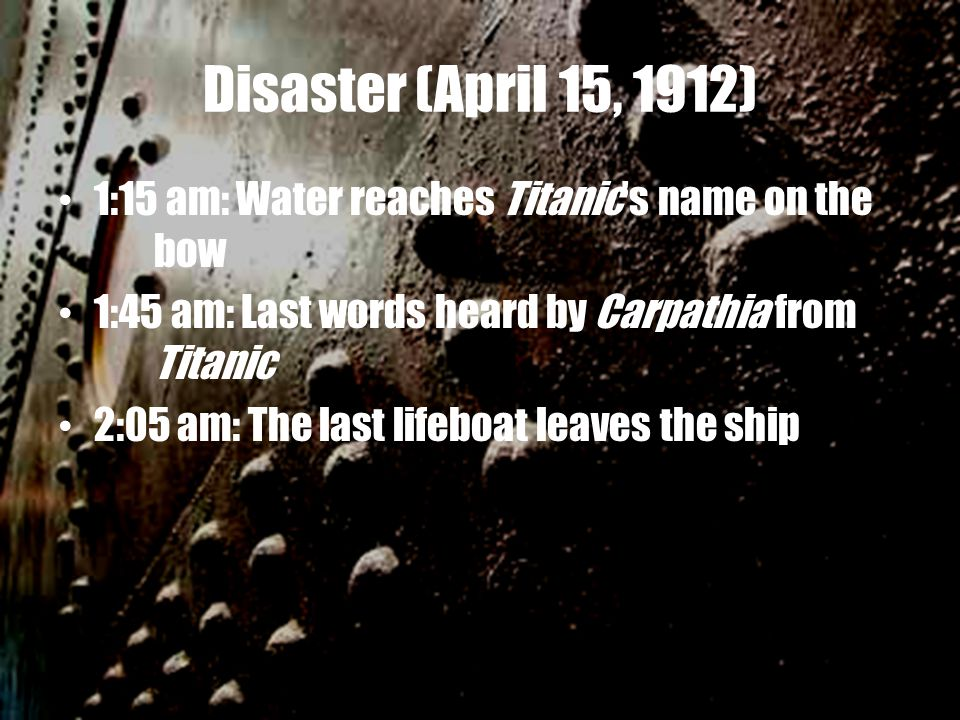 Disaster (April 15, 1912) 1:15 am: Water reaches Titanic's name on the bow 1:45 am: Last words heard by Carpathia from Titanic 2:05 am: The last lifeb