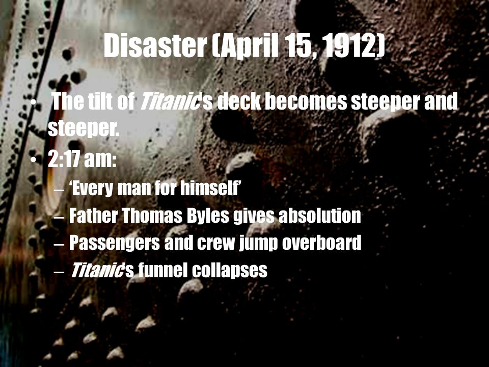 Disaster (April 15, 1912) The tilt of Titanic's deck becomes steeper and steeper. 2:17 am: – 'Every man for himself' – Father Thomas Byles gives absol