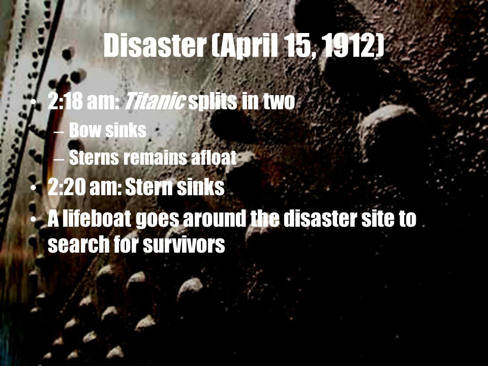 Disaster (April 15, 1912) 2:18 am: Titanic splits in two – Bow sinks – Sterns remains afloat 2:20 am: Stern sinks A lifeboat goes around the disaster site to search for survivors