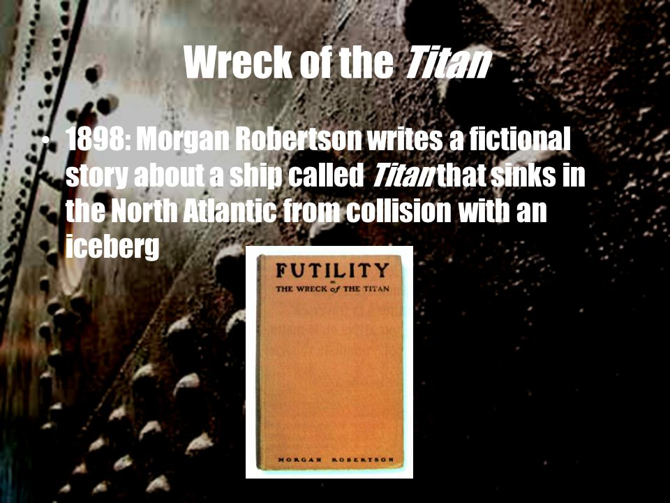 Wreck of the Titan 1898: Morgan Robertson writes a fictional story about a ship called Titan that sinks in the North Atlantic from collision with an iceberg