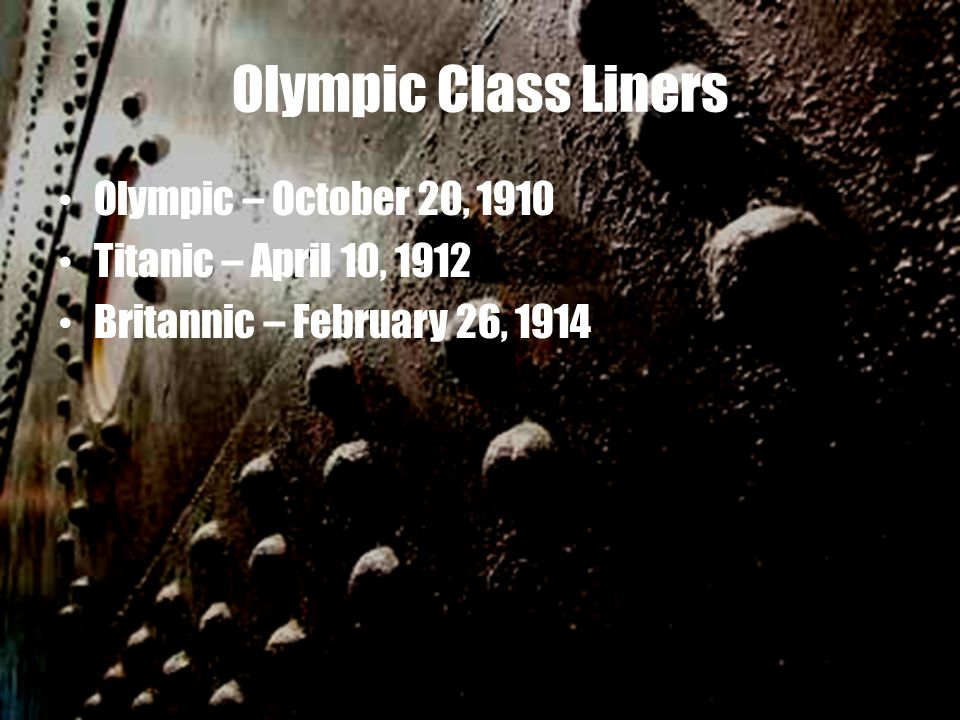 Olympic Class Liners Olympic – October 20, 1910 Titanic – April 10, 1912 Britannic – February 26, 1914