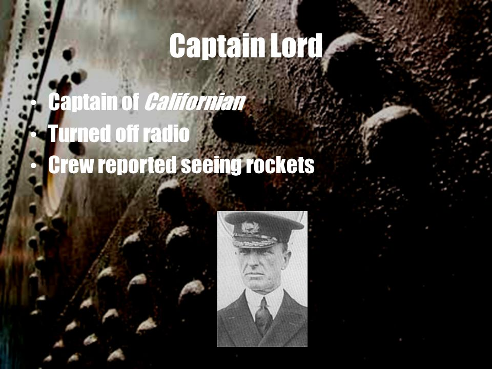 Captain Lord Captain of Californian Turned off radio Crew reported seeing rockets