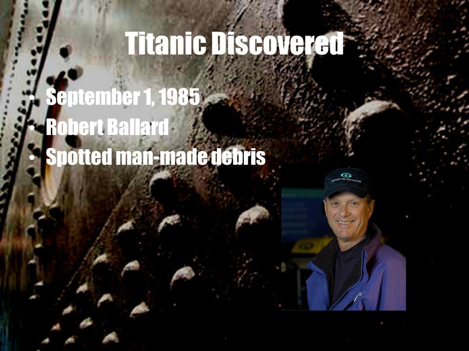 Titanic Discovered September 1, 1985 Robert Ballard Spotted man-made debris