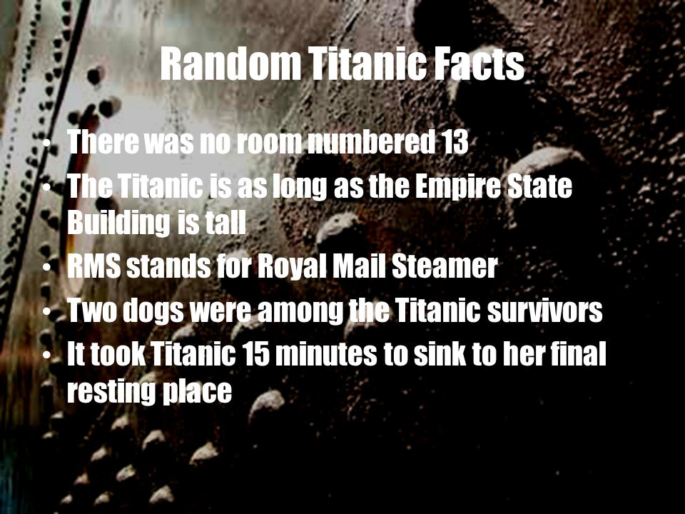Random Titanic Facts There was no room numbered 13 The Titanic is as long as the Empire State Building is tall RMS stands for Royal Mail Steamer Two d
