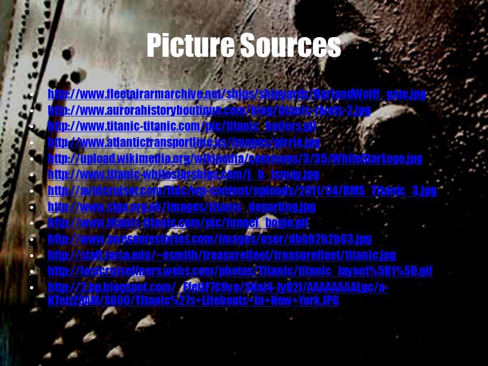 Picture Sources http://www.fleetairarmarchive.net/ships/shipyards/HarlandWolff_gate.jpg http://www.aurorahistoryboutique.com/blog/titanic-rivets-2.jpg http://www.titanic-titanic.com/pic/titanic_boilers.gif http://www.atlantictransportline.us/images/pirrie.jpg http://upload.wikimedia.org/wikipedia/commons/3/35/WhiteStarLogo.jpg http://www.titanic-whitestarships.com/j_b_ismay.jpg http://avidcruiser.com/ftdc/wp-content/uploads/2011/04/RMS_Titanic_3.jpg http://www.stga.org.uk/images/titanic_departing.jpg http://www.titanic-titanic.com/pic/funnel_bogie.gif http://www.awesomestories.com/images/user/dbbb2b2b03.jpg http://staff.imsa.edu/~esmith/treasurefleet/treasurefleet/titanic.jpg http://lostcruiseliners.webs.com/photos/Titanic/titanic_layout%5B1%5D.gif http://2.bp.blogspot.com/_FfetiF7C9vo/SNai4-JyD2I/AAAAAAAALgc/a- KTelzZ9AM/S600/Titanic%27s+Lifeboats+In+New+York.JPG http://2.bp.blogspot.com/_FfetiF7C9vo/SNai4-JyD2I/AAAAAAAALgc/a- KTelzZ9AM/S600/Titanic%27s+Lifeboats+In+New+York.JPG