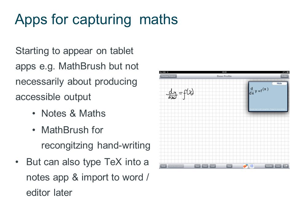 Hand writing recognition & maths Hand-written maths relies on real-time analysis of strokes as symbols are formed –Much more dependent on accuracy & spatial layout than text recognition –Formation of symbols is not consistent Across countries Across individuals Math input panel in Windows (and MathType)