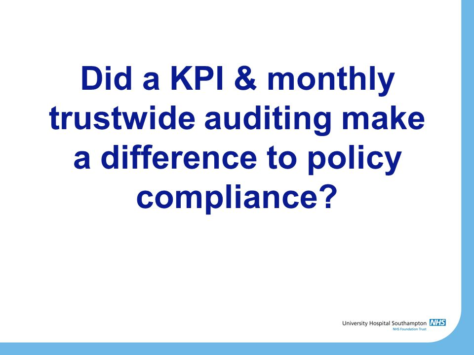 Did a KPI & monthly trustwide auditing make a difference to policy compliance