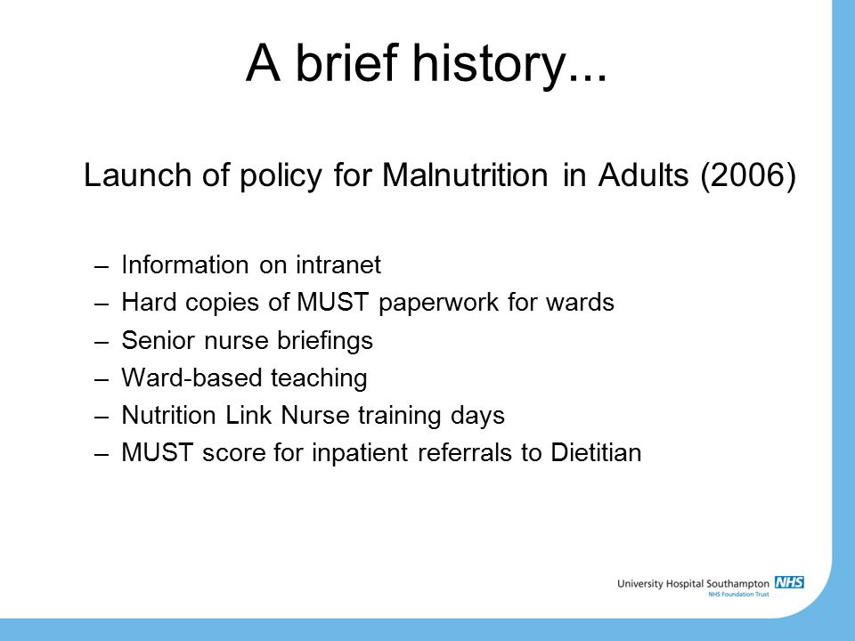A brief history... Launch of policy for Malnutrition in Adults (2006) –Information on intranet –Hard copies of MUST paperwork for wards –Senior nurse