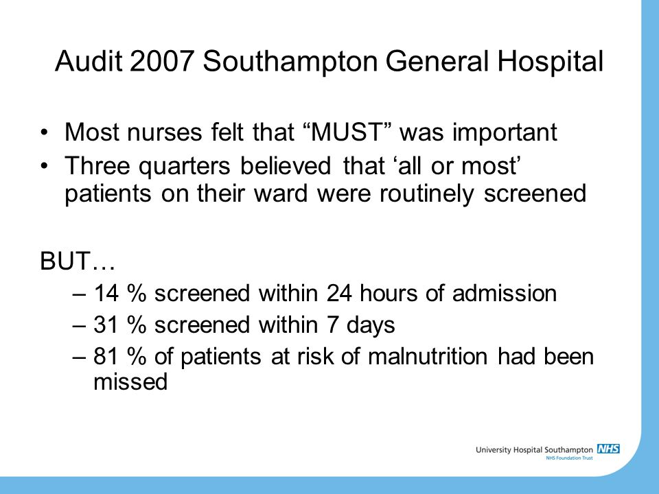 Audit 2007 Southampton General Hospital Most nurses felt that MUST was important Three quarters believed that 'all or most' patients on their ward were routinely screened BUT… –14 % screened within 24 hours of admission –31 % screened within 7 days –81 % of patients at risk of malnutrition had been missed