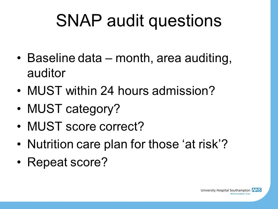 SNAP audit questions Baseline data – month, area auditing, auditor MUST within 24 hours admission? MUST category? MUST score correct? Nutrition care p