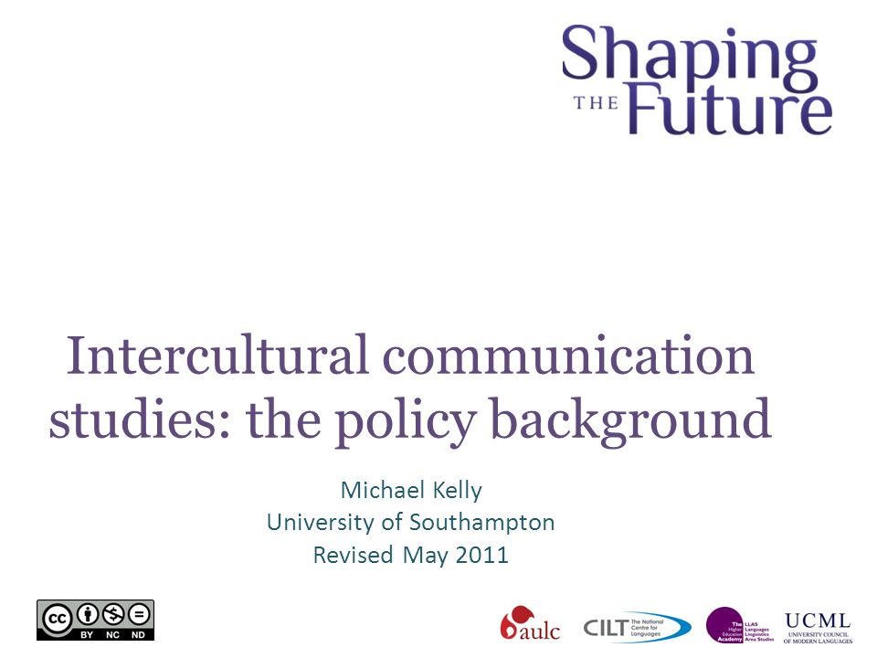 Intercultural communication studies: the policy background Michael Kelly University of Southampton Revised May 2011