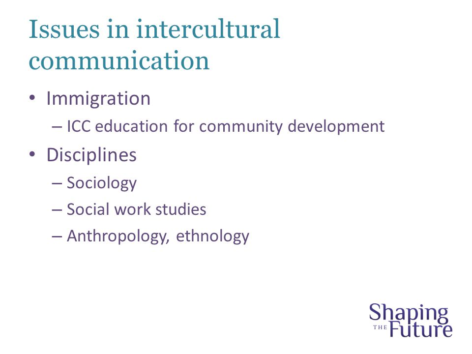 Issues in intercultural communication Immigration – ICC education for community development Disciplines – Sociology – Social work studies – Anthropology, ethnology