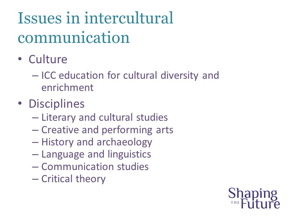 Issues in intercultural communication Culture – ICC education for cultural diversity and enrichment Disciplines – Literary and cultural studies – Creative and performing arts – History and archaeology – Language and linguistics – Communication studies – Critical theory