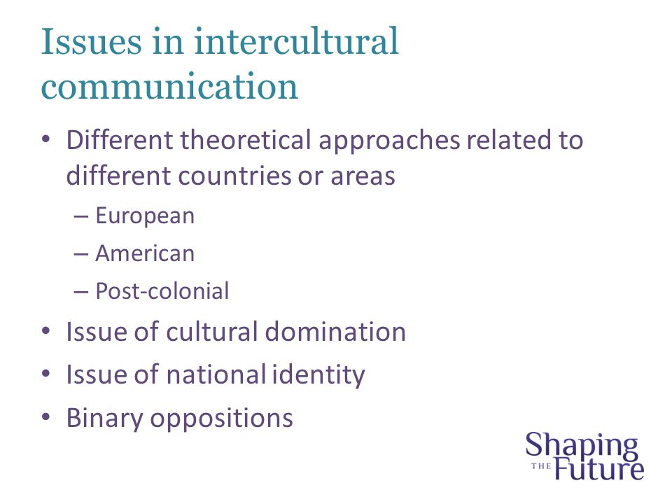 Issues in intercultural communication Different theoretical approaches related to different countries or areas – European – American – Post-colonial Issue of cultural domination Issue of national identity Binary oppositions