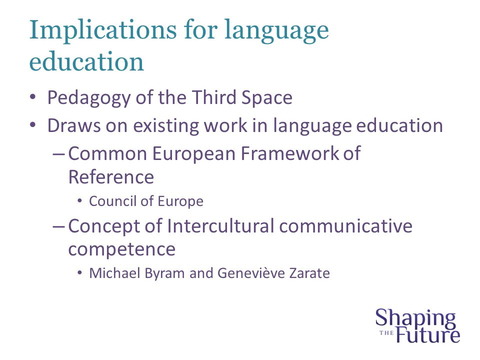 Implications for language education Pedagogy of the Third Space Draws on existing work in language education – Common European Framework of Reference Council of Europe – Concept of Intercultural communicative competence Michael Byram and Geneviève Zarate