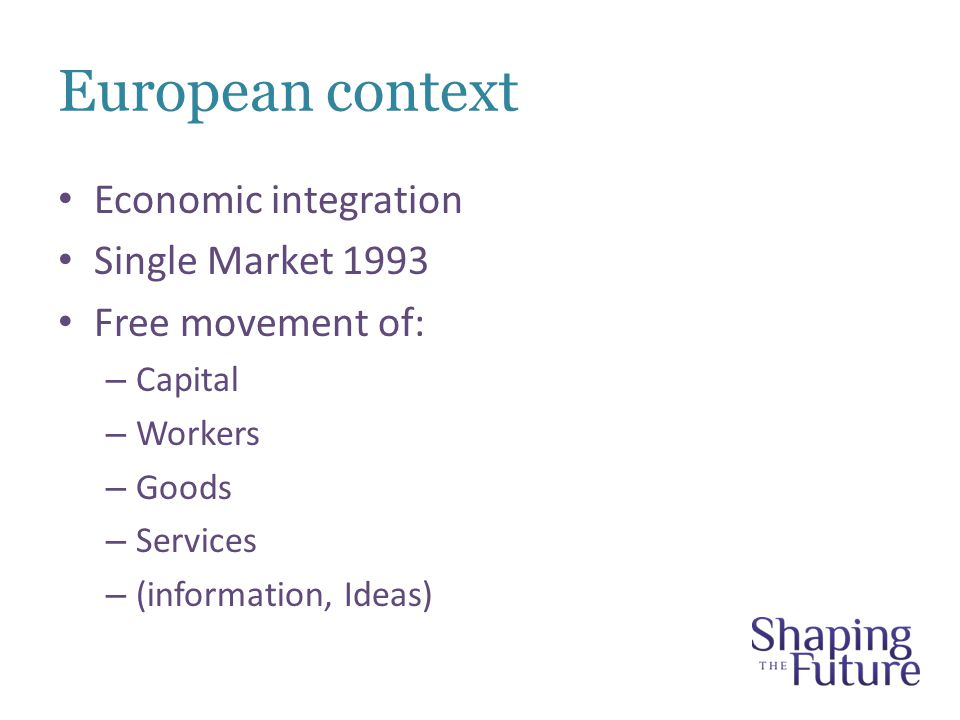 European context Economic integration Single Market 1993 Free movement of: – Capital – Workers – Goods – Services – (information, Ideas)
