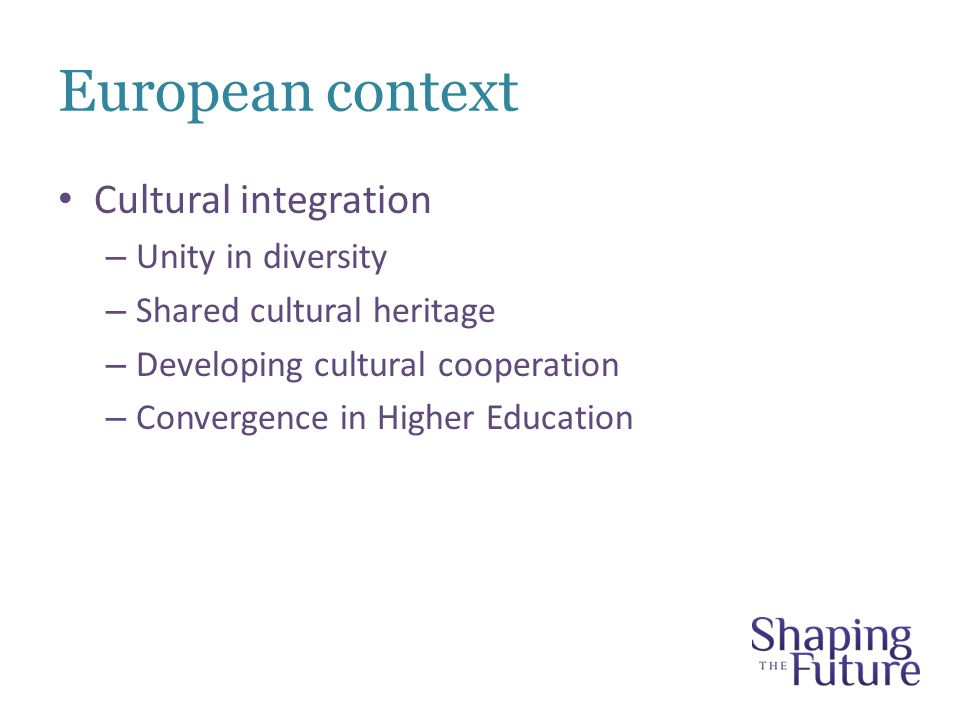 European context Cultural integration – Unity in diversity – Shared cultural heritage – Developing cultural cooperation – Convergence in Higher Education