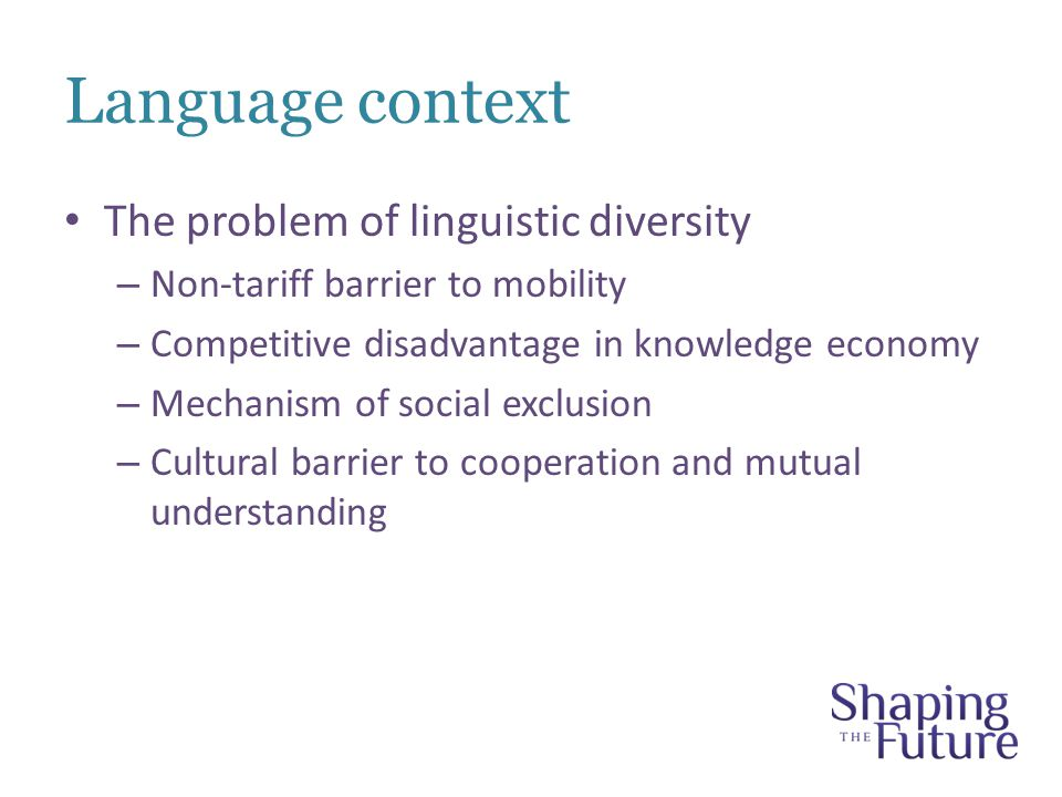 Language context The problem of linguistic diversity – Non-tariff barrier to mobility – Competitive disadvantage in knowledge economy – Mechanism of social exclusion – Cultural barrier to cooperation and mutual understanding