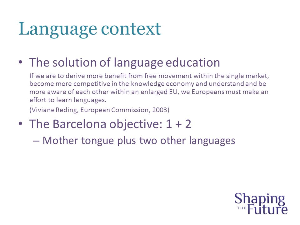 Language context The solution of language education If we are to derive more benefit from free movement within the single market, become more competitive in the knowledge economy and understand and be more aware of each other within an enlarged EU, we Europeans must make an effort to learn languages.