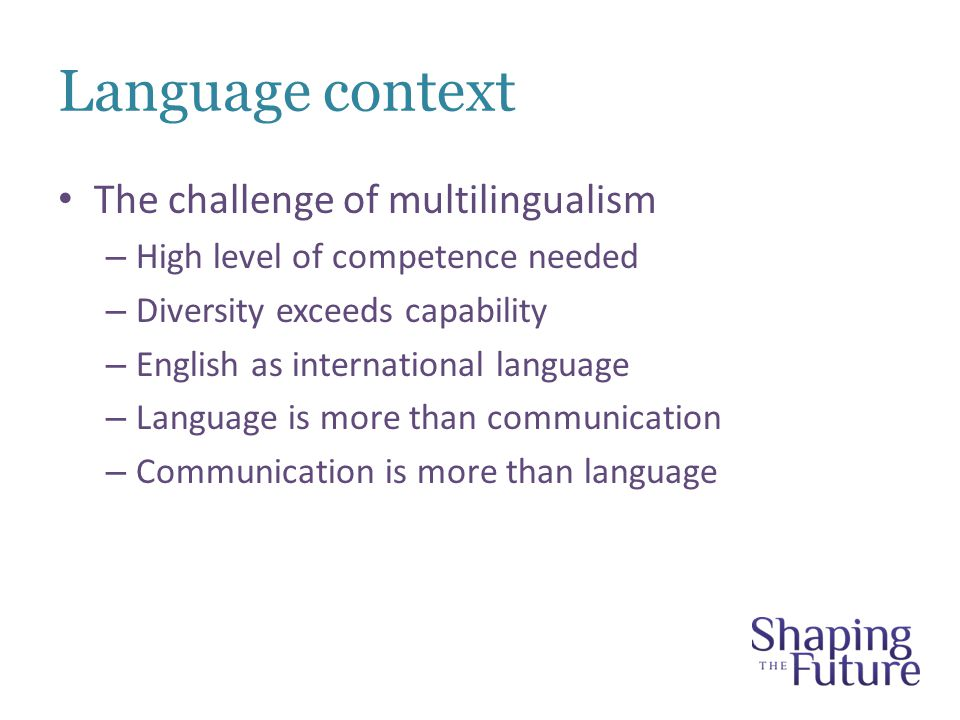 Language context The challenge of multilingualism – High level of competence needed – Diversity exceeds capability – English as international language – Language is more than communication – Communication is more than language