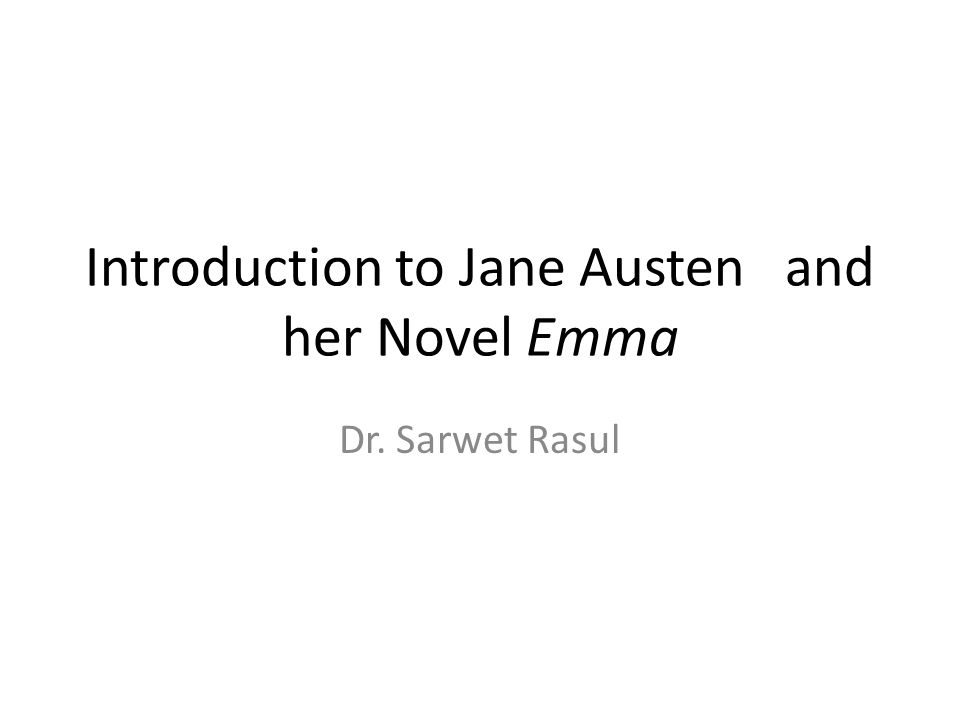 Introduction to Jane Austen and her Novel Emma Dr. Sarwet Rasul