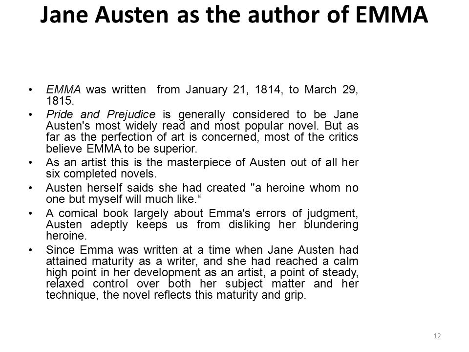 Jane Austen as the author of EMMA EMMA was written from January 21, 1814, to March 29, 1815. Pride and Prejudice is generally considered to be Jane Au