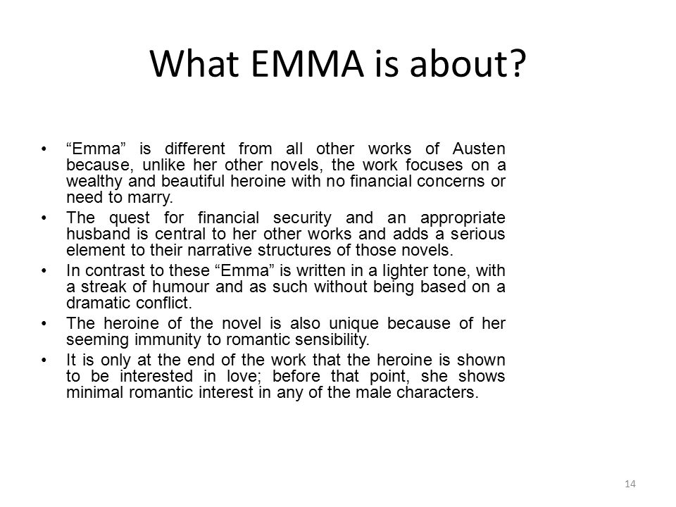 "What EMMA is about? ""Emma"" is different from all other works of Austen because, unlike her other novels, the work focuses on a wealthy and beautiful h"