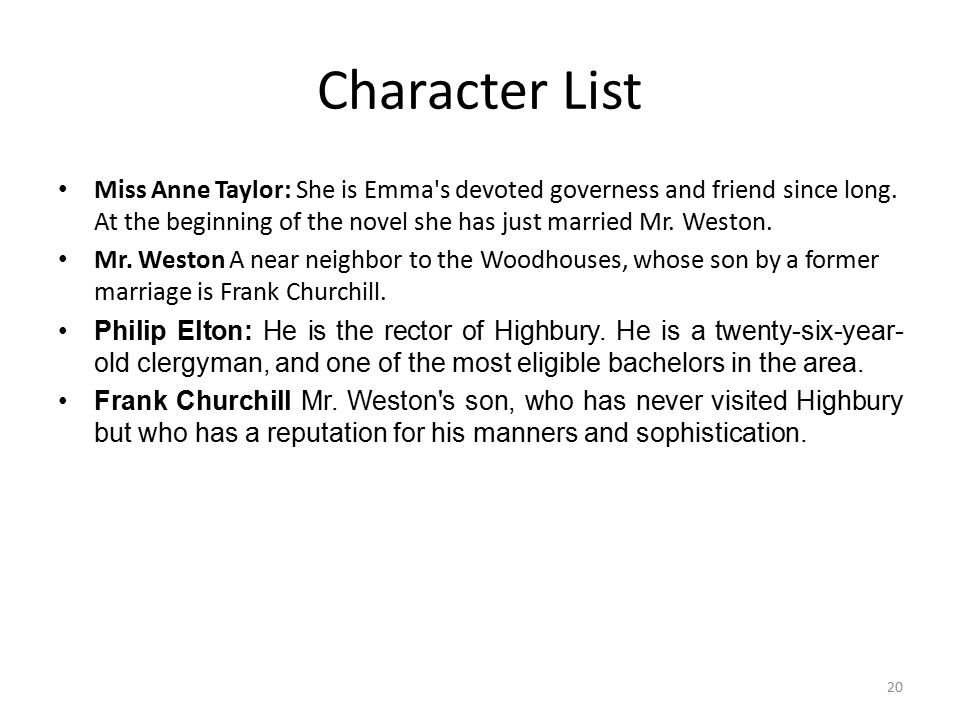 Character List Miss Anne Taylor: She is Emma's devoted governess and friend since long. At the beginning of the novel she has just married Mr. Weston.
