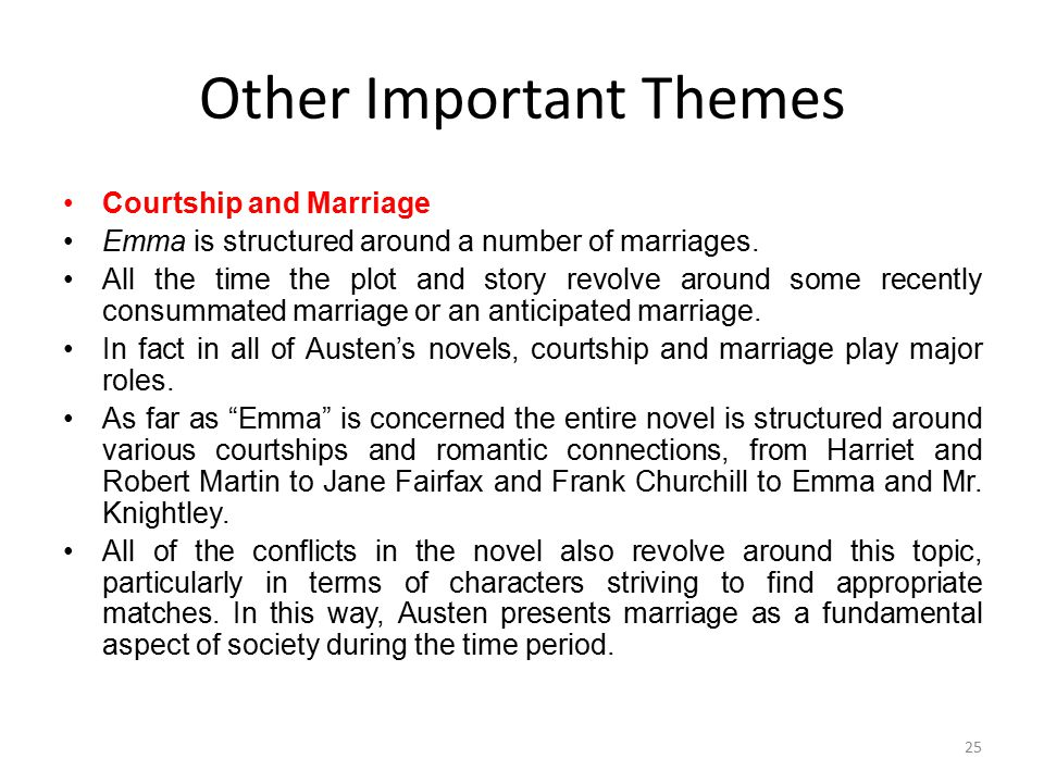 Other Important Themes Courtship and Marriage Emma is structured around a number of marriages. All the time the plot and story revolve around some rec