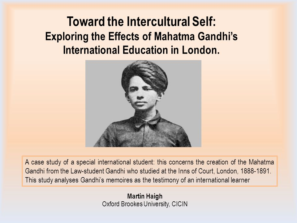 Toward the Intercultural Self: Exploring the Effects of Mahatma Gandhi's International Education in London. Martin Haigh Oxford Brookes University, CI