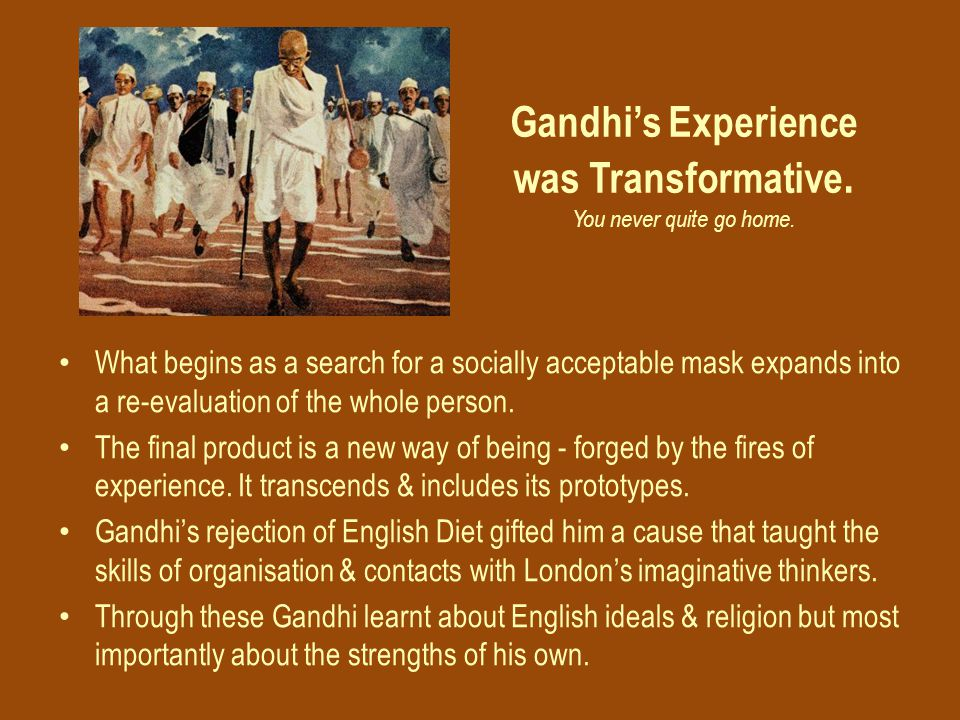 Gandhi's Experience was Transformative. You never quite go home.