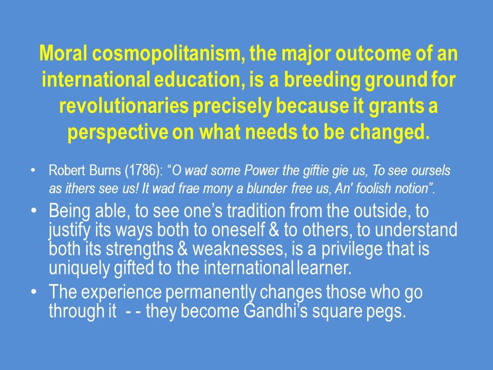 Moral cosmopolitanism, the major outcome of an international education, is a breeding ground for revolutionaries precisely because it grants a perspective on what needs to be changed.