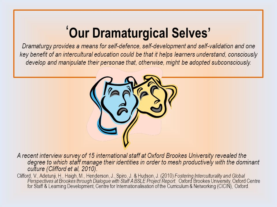 ' Our Dramaturgical Selves' Dramaturgy provides a means for self-defence, self-development and self-validation and one key benefit of an intercultural education could be that it helps learners understand, consciously develop and manipulate their personae that, otherwise, might be adopted subconsciously.