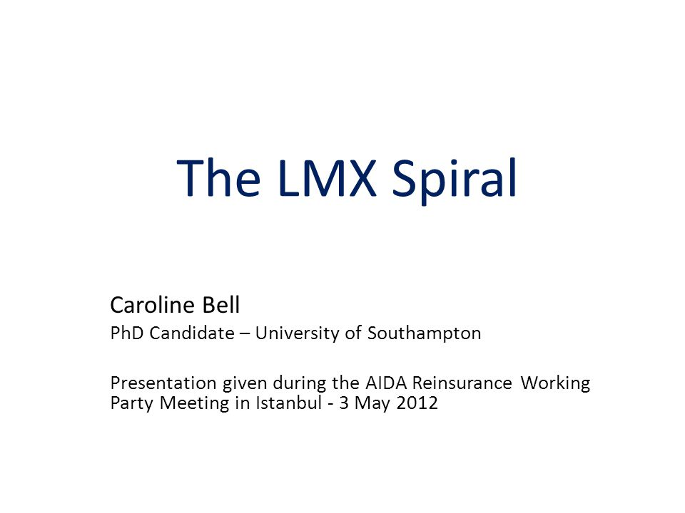 The LMX Spiral Caroline Bell PhD Candidate – University of Southampton Presentation given during the AIDA Reinsurance Working Party Meeting in Istanbul - 3 May 2012