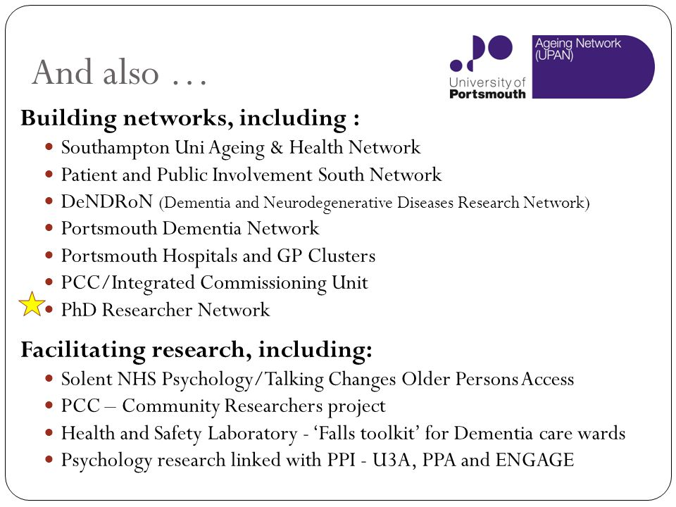 And also … Building networks, including : Southampton Uni Ageing & Health Network Patient and Public Involvement South Network DeNDRoN (Dementia and N