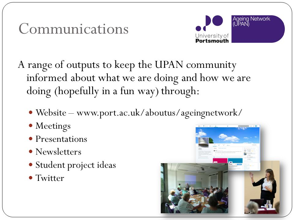 Communications A range of outputs to keep the UPAN community informed about what we are doing and how we are doing (hopefully in a fun way) through: W