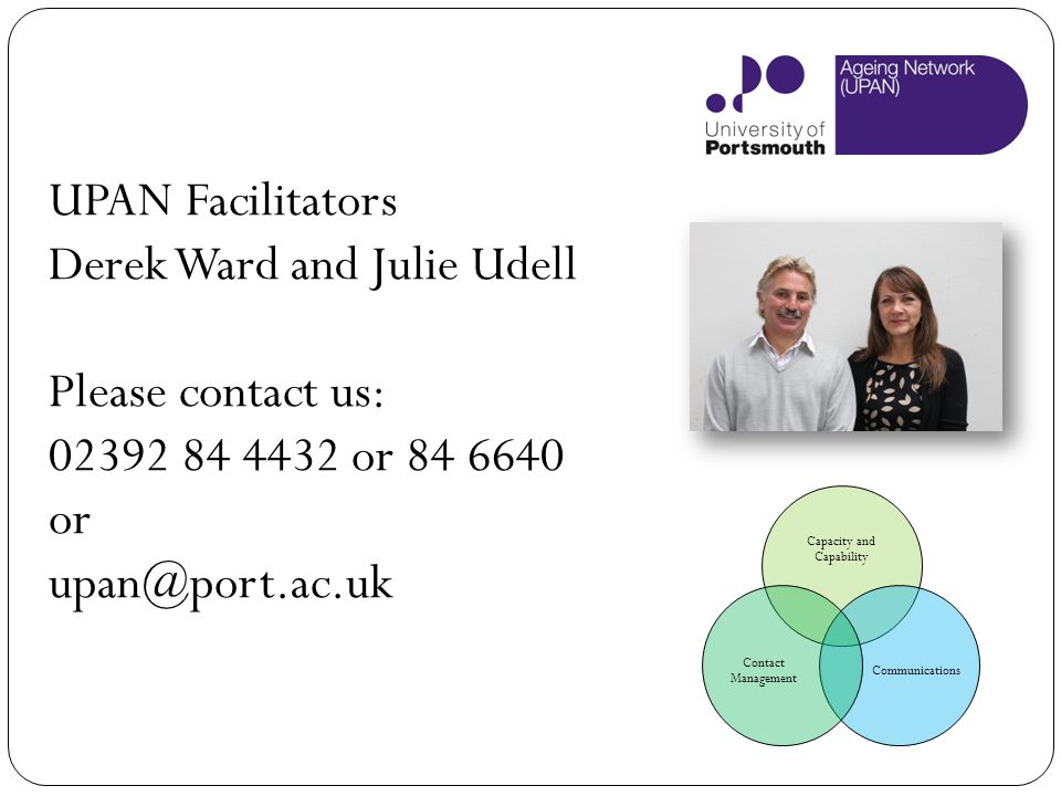 UPAN Facilitators Derek Ward and Julie Udell Please contact us: 02392 84 4432 or 84 6640 or upan@port.ac.uk Capacity and Capability Communications Con