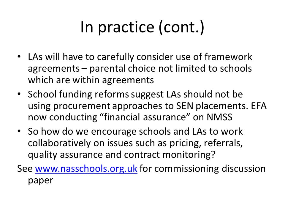In practice (cont.) LAs will have to carefully consider use of framework agreements – parental choice not limited to schools which are within agreements School funding reforms suggest LAs should not be using procurement approaches to SEN placements.